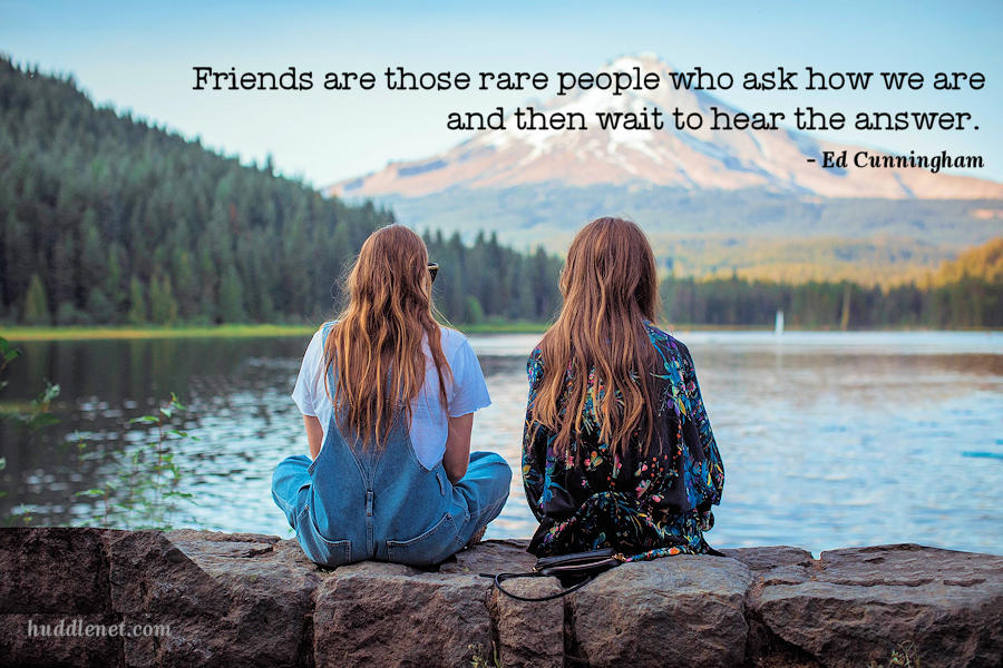 Friends are those rare people who ask how we are and then wait to hear the answer.