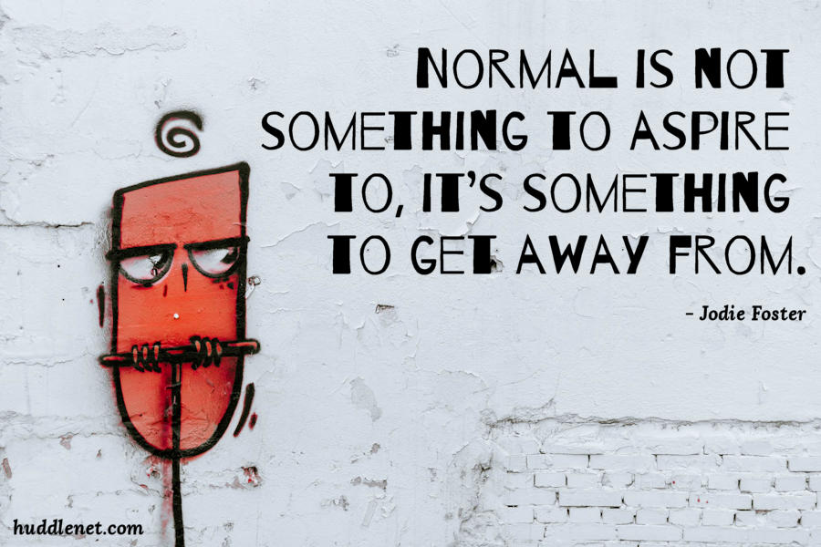 Normal is not something to aspire to, it's something to get away from.
