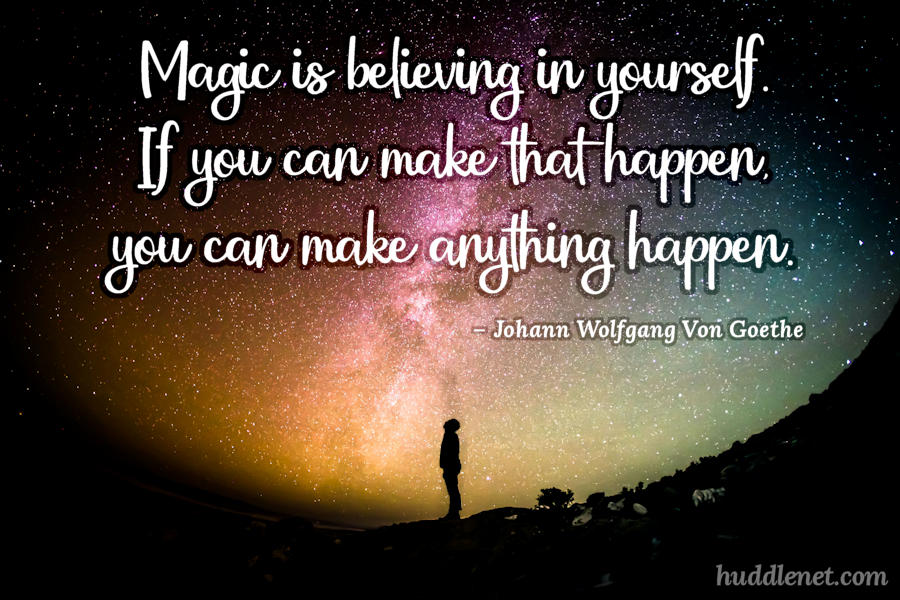 Motivation | VON GOETHE - Magic is believing in yourself. If you can make that happen, you can make anything happen. | www.huddlenet.com