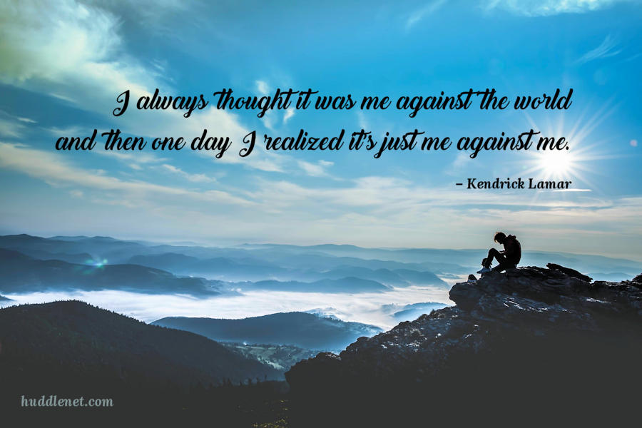 I always thought it was me against the world and then one day I realized it's just me against me.