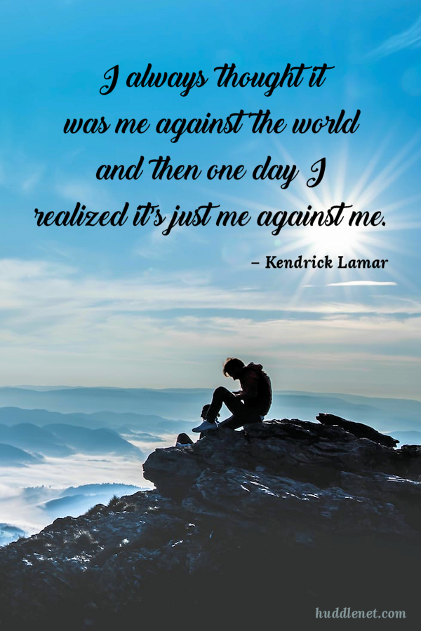 Inspiration | LAMAR - I always thought it was me against the world and then one day I realized it's just me against me. | www.huddlenet.com