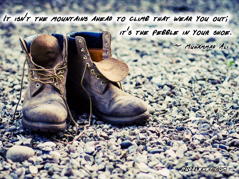 Inspirational Quote: It's Not the Mountains You Climb That Wear You Out; It's the Pebble In Your Shoe - Muhammad Ali | #strength #smallthings #Inspiration #quote | Huddlenet.com