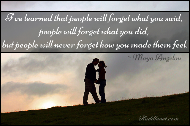 I've learned that people will forget what you said, people will forget what you did, but people will never forget how you made them feel. - Maya Angelou - Huddlenet.com