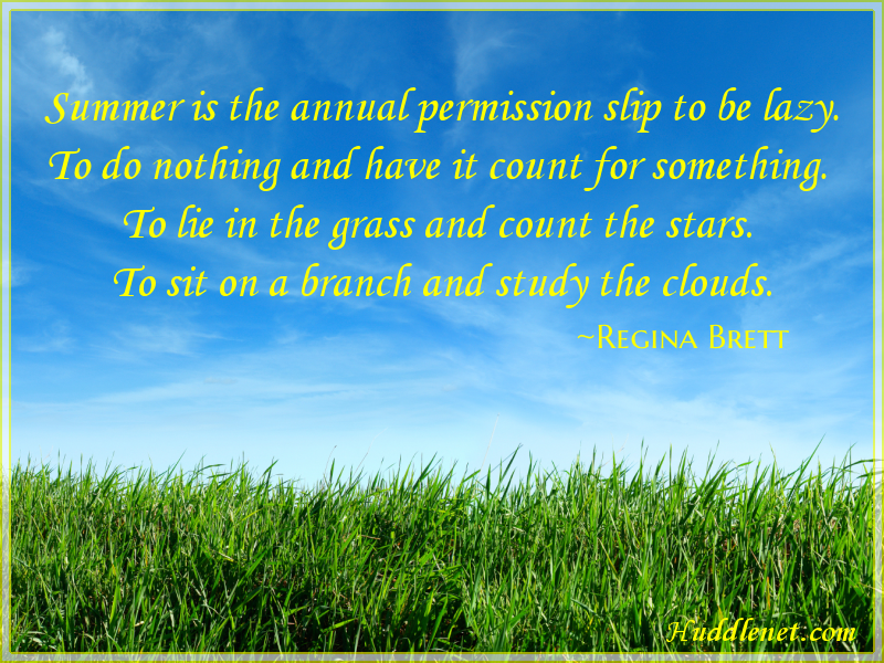 Inspirational Quote: Summer is the annual permission slip to be lazy. To do nothing and have it count for something. To lie in the grass and count the stars. To sit on a branch and study the clouds. -Regina Brett | #summer #inspiration #quote | Huddlenet.com