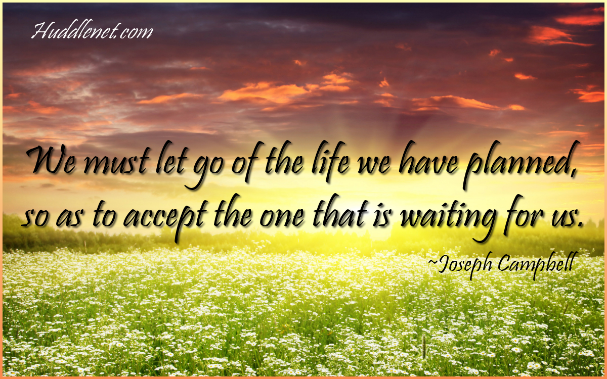 We Must Let Go of the Life We Have Planned, So as to Have the Life That is Waiting for Us. - Joseph Campbell - Huddlenet.com
