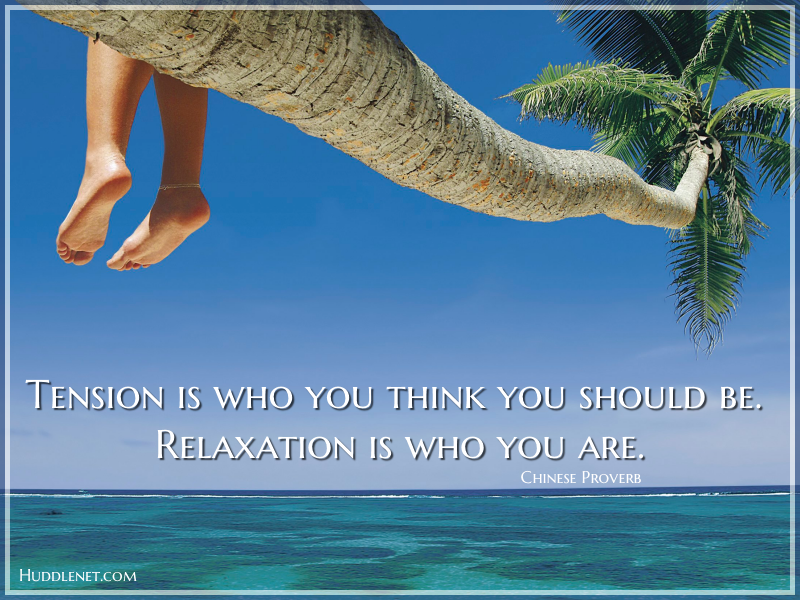Inspirational Quote - Tension is who you think you should be. Relaxation is who you are. - Chinese Proverb - Huddlenet.com