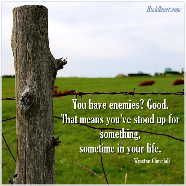 Inspirational Quote - You have enemies? Good. That means you've stood up for something, sometime in your life. -Winston Churchill | Huddlenet.com