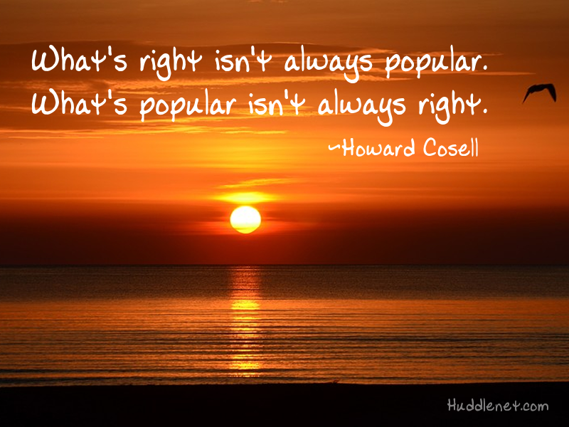Inspirational Quote: What's right isn't always popular. What's popular isn't always right. - Howard Cosell | #choices #decisions #Inspiration #quote | Huddlenet.com
