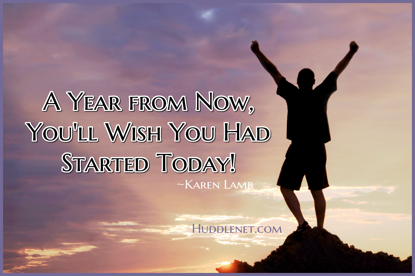 A Year from Now, You'll Wish You Had Started Today - Karen Lamb - Huddlenet.com