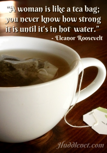 Inspirational Quote - A woman is like a tea bag; you never know how strong it is until it's in hot water. - Eleanor Roosevelt | #Inspiration #StrongWomen #Quotes | Huddlenet.com