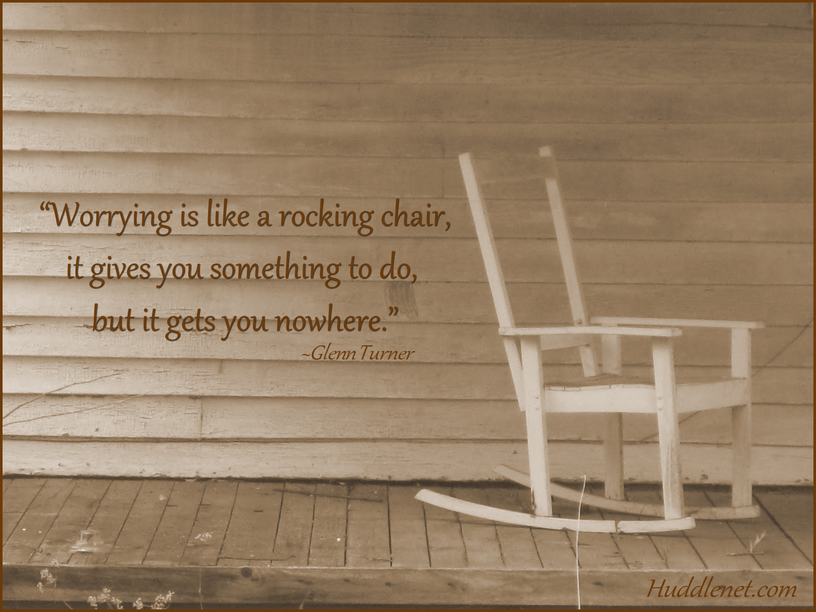 Worrying is like a rocking chair, it gives you something to do, but it gets you nowhere. - Glen Turner   Huddlenet.com